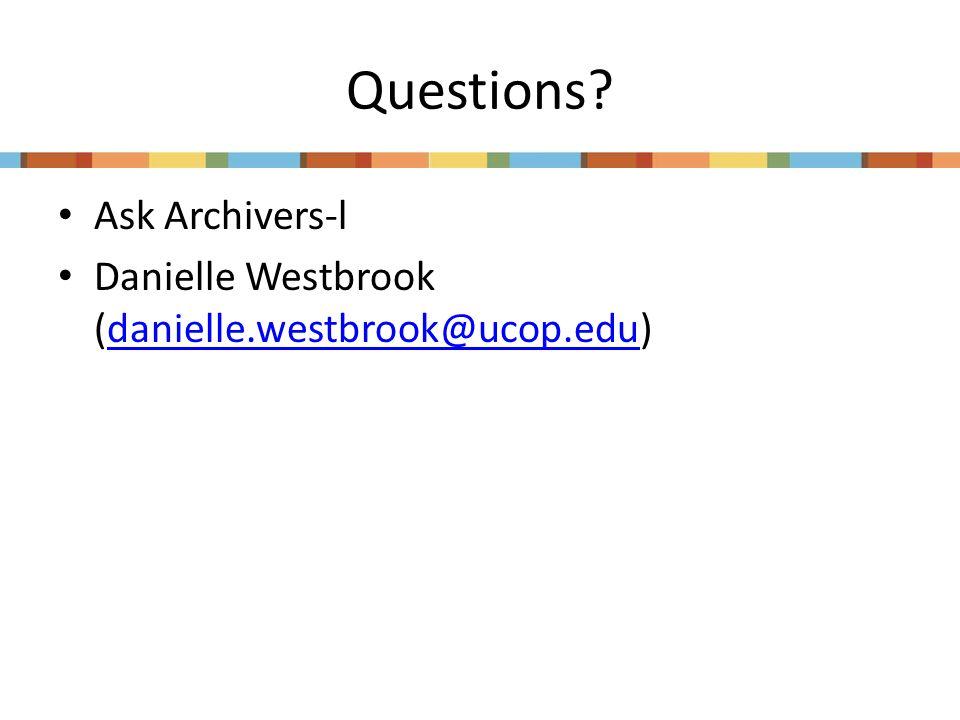 Questions? Ask Archivers-l Danielle Westbrook (danielle.westbrook@ucop.edu)danielle.westbrook@ucop.edu