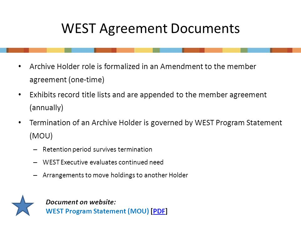 WEST Agreement Documents Archive Holder role is formalized in an Amendment to the member agreement (one-time) Exhibits record title lists and are appended to the member agreement (annually) Termination of an Archive Holder is governed by WEST Program Statement (MOU) – Retention period survives termination – WEST Executive evaluates continued need – Arrangements to move holdings to another Holder Document on website: WEST Program Statement (MOU) [PDF]PDF