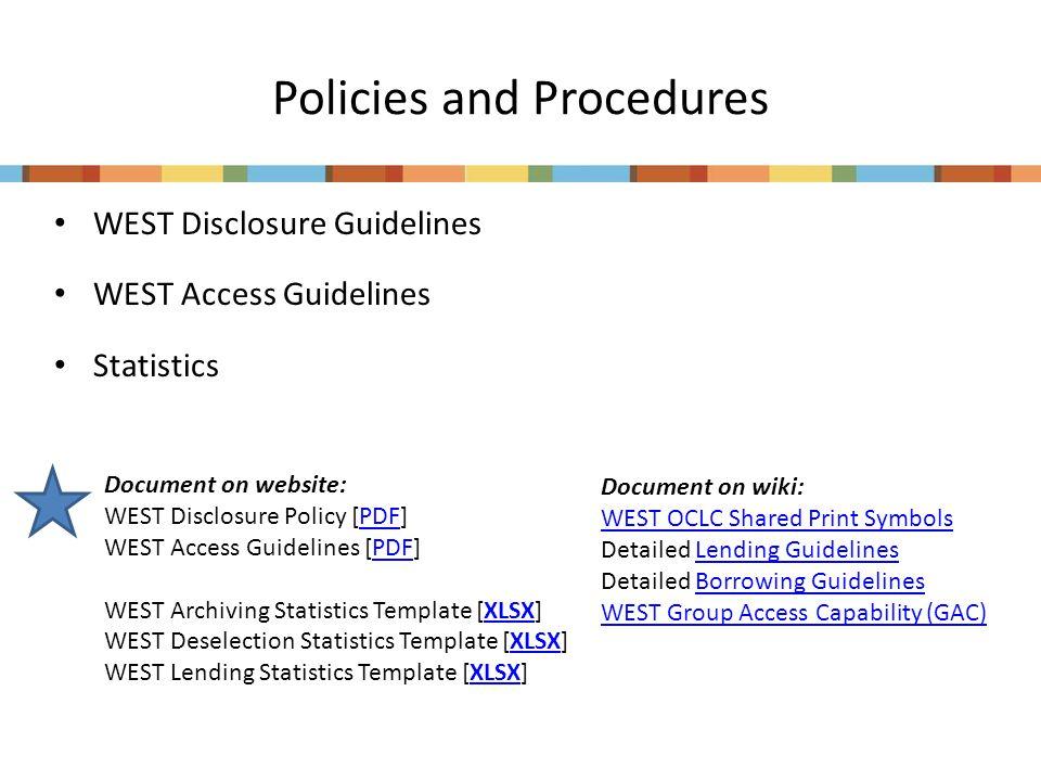 Policies and Procedures WEST Disclosure Guidelines WEST Access Guidelines Statistics Document on website: WEST Disclosure Policy [PDF]PDF WEST Access Guidelines [PDF]PDF WEST Archiving Statistics Template [XLSX]XLSX WEST Deselection Statistics Template [XLSX]XLSX WEST Lending Statistics Template [XLSX]XLSX Document on wiki: WEST OCLC Shared Print Symbols Detailed Lending GuidelinesLending Guidelines Detailed Borrowing GuidelinesBorrowing Guidelines WEST Group Access Capability (GAC)
