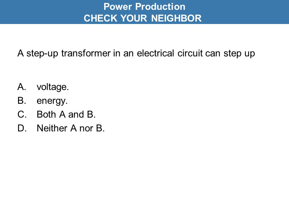 A step-up transformer in an electrical circuit can step up A.voltage.