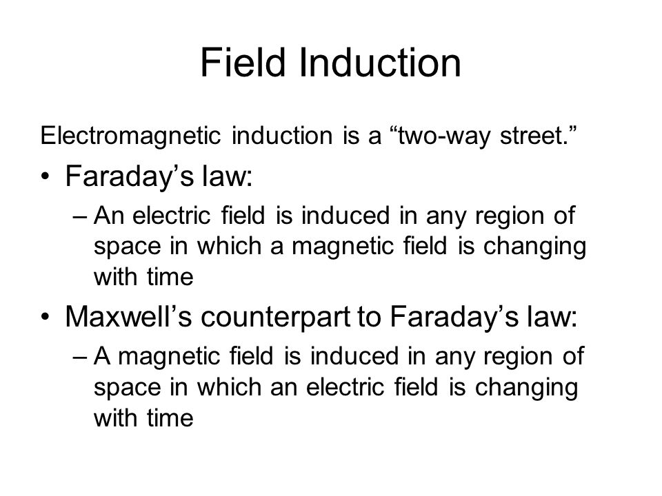 Field Induction Electromagnetic induction is a two-way street. Faraday's law: –An electric field is induced in any region of space in which a magnetic field is changing with time Maxwell's counterpart to Faraday's law: –A magnetic field is induced in any region of space in which an electric field is changing with time