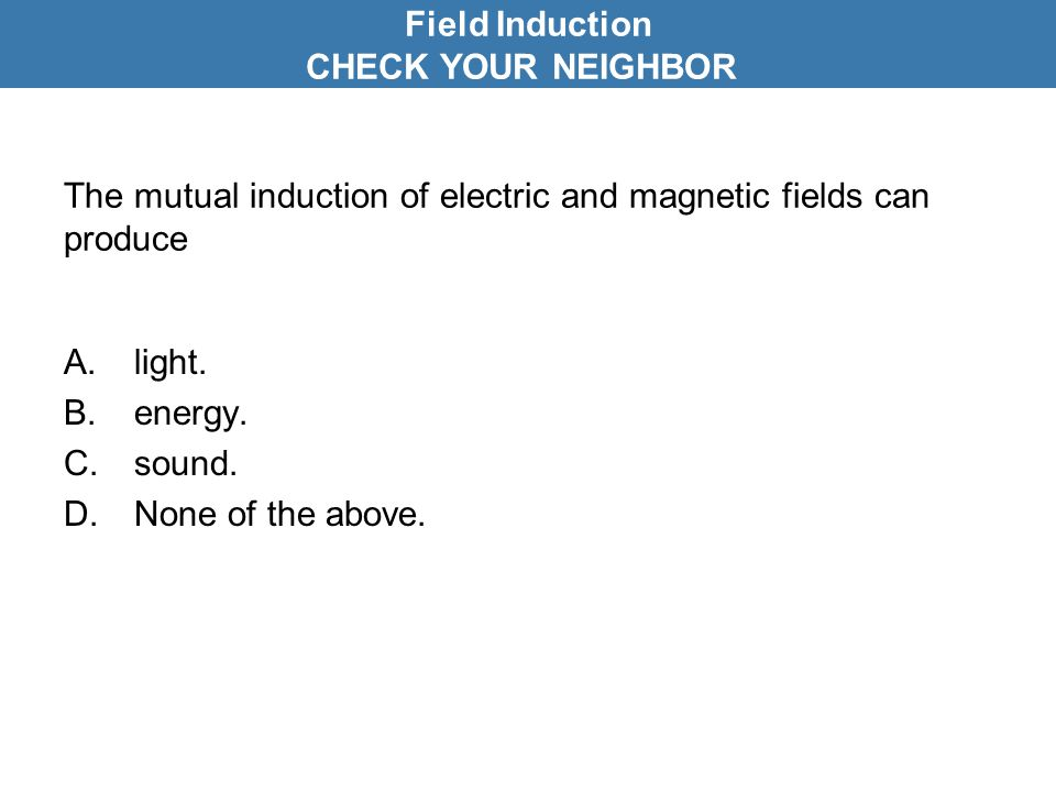The mutual induction of electric and magnetic fields can produce A.light.