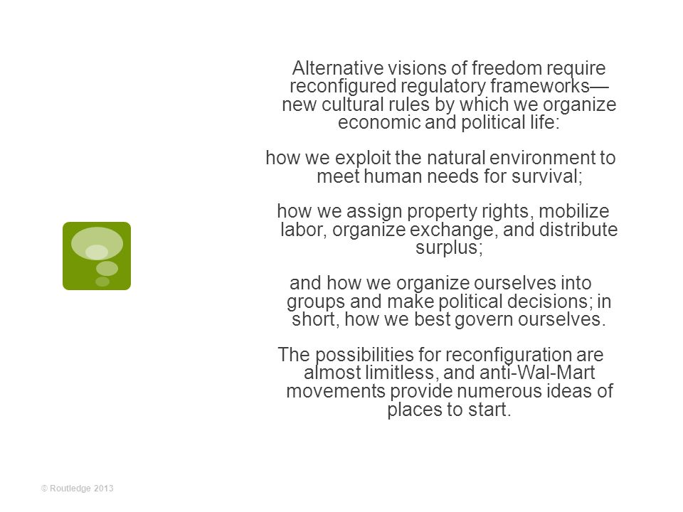 Alternative visions of freedom require reconfigured regulatory frameworks— new cultural rules by which we organize economic and political life: how we exploit the natural environment to meet human needs for survival; how we assign property rights, mobilize labor, organize exchange, and distribute surplus; and how we organize ourselves into groups and make political decisions; in short, how we best govern ourselves.