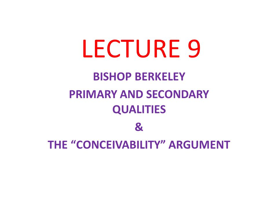 LECTURE 9 BISHOP BERKELEY PRIMARY AND SECONDARY QUALITIES & THE CONCEIVABILITY ARGUMENT