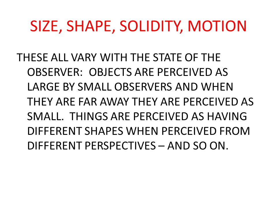 SIZE, SHAPE, SOLIDITY, MOTION THESE ALL VARY WITH THE STATE OF THE OBSERVER: OBJECTS ARE PERCEIVED AS LARGE BY SMALL OBSERVERS AND WHEN THEY ARE FAR AWAY THEY ARE PERCEIVED AS SMALL.