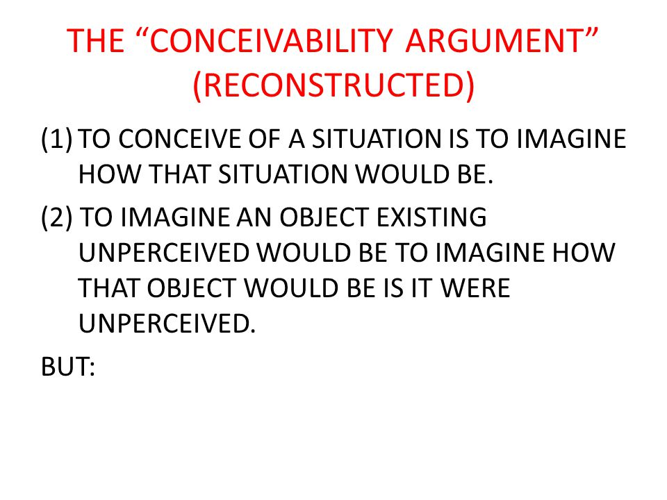 THE CONCEIVABILITY ARGUMENT (RECONSTRUCTED) (1)TO CONCEIVE OF A SITUATION IS TO IMAGINE HOW THAT SITUATION WOULD BE.