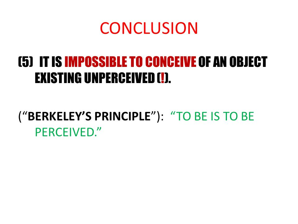 CONCLUSION (5) IT IS IMPOSSIBLE TO CONCEIVE OF AN OBJECT EXISTING UNPERCEIVED (!).