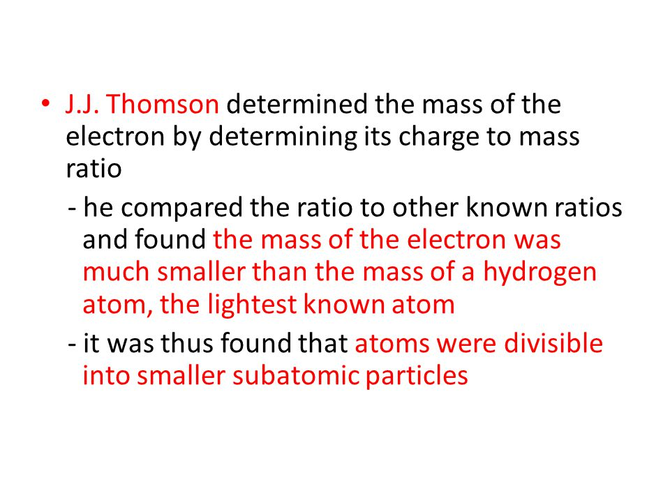 J.J. Thomson determined the mass of the electron by determining its charge to mass ratio - he compared the ratio to other known ratios and found the m