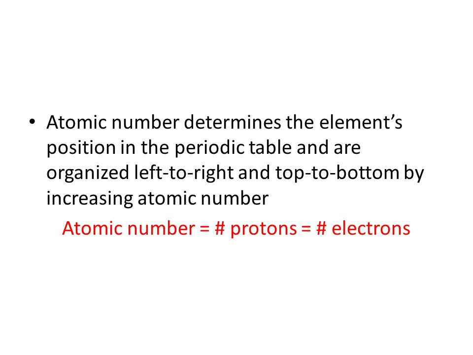 Atomic number determines the element's position in the periodic table and are organized left-to-right and top-to-bottom by increasing atomic number Atomic number = # protons = # electrons