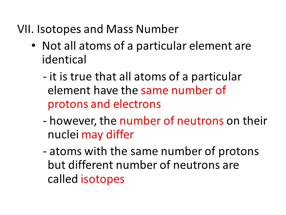 VII. Isotopes and Mass Number Not all atoms of a particular element are identical - it is true that all atoms of a particular element have the same nu