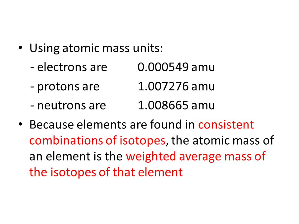 Using atomic mass units: - electrons are0.000549 amu - protons are 1.007276 amu - neutrons are1.008665 amu Because elements are found in consistent combinations of isotopes, the atomic mass of an element is the weighted average mass of the isotopes of that element