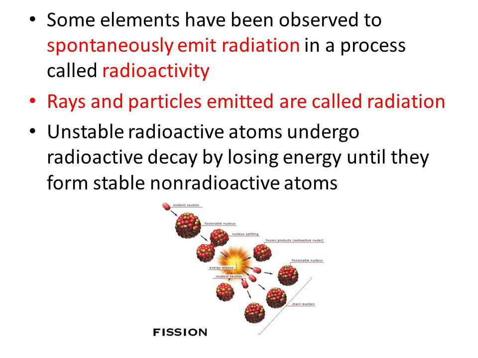 Some elements have been observed to spontaneously emit radiation in a process called radioactivity Rays and particles emitted are called radiation Unstable radioactive atoms undergo radioactive decay by losing energy until they form stable nonradioactive atoms