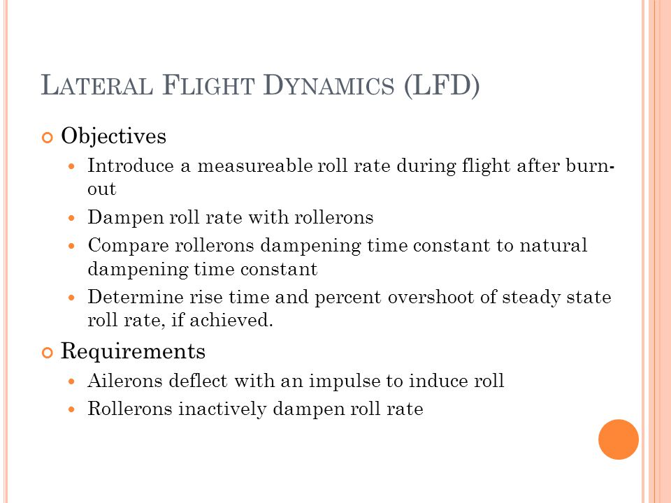 L ATERAL F LIGHT D YNAMICS (LFD) Objectives Introduce a measureable roll rate during flight after burn- out Dampen roll rate with rollerons Compare rollerons dampening time constant to natural dampening time constant Determine rise time and percent overshoot of steady state roll rate, if achieved.