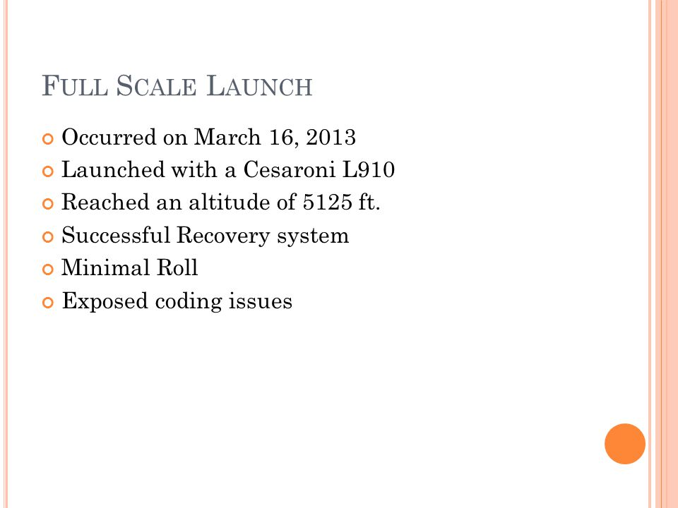 F ULL S CALE L AUNCH Occurred on March 16, 2013 Launched with a Cesaroni L910 Reached an altitude of 5125 ft.