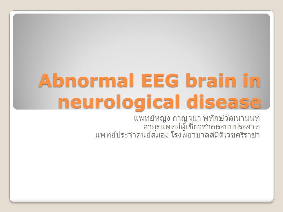 Abnormal EEG brain in neurological disease แพทย์หญิง กาญจนา พิทักษ์วัฒนานนท์ อายุรแพทย์ผู้เชี่ยวชาญระบบประสาท แพทย์ประจำศูนย์สมอง โรงพยาบาลสมิติเวชศรี