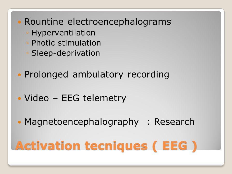 Activation tecniques ( EEG ) Rountine electroencephalograms ◦Hyperventilation ◦Photic stimulation ◦Sleep-deprivation Prolonged ambulatory recording Vi