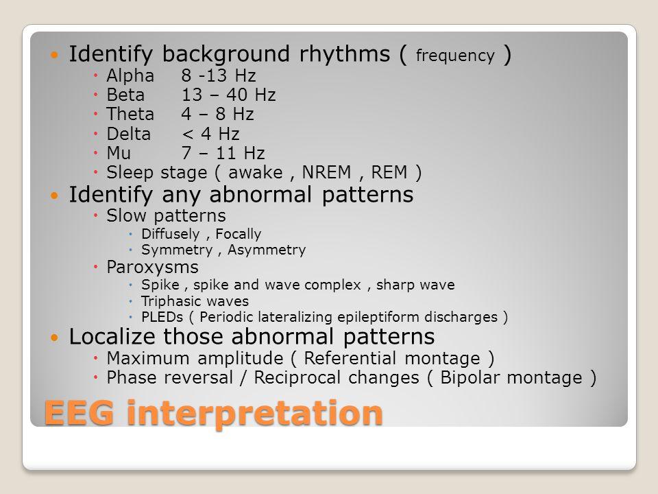 EEG interpretation Identify background rhythms ( frequency )  Alpha 8 -13 Hz  Beta 13 – 40 Hz  Theta 4 – 8 Hz  Delta < 4 Hz  Mu 7 – 11 Hz  Sleep