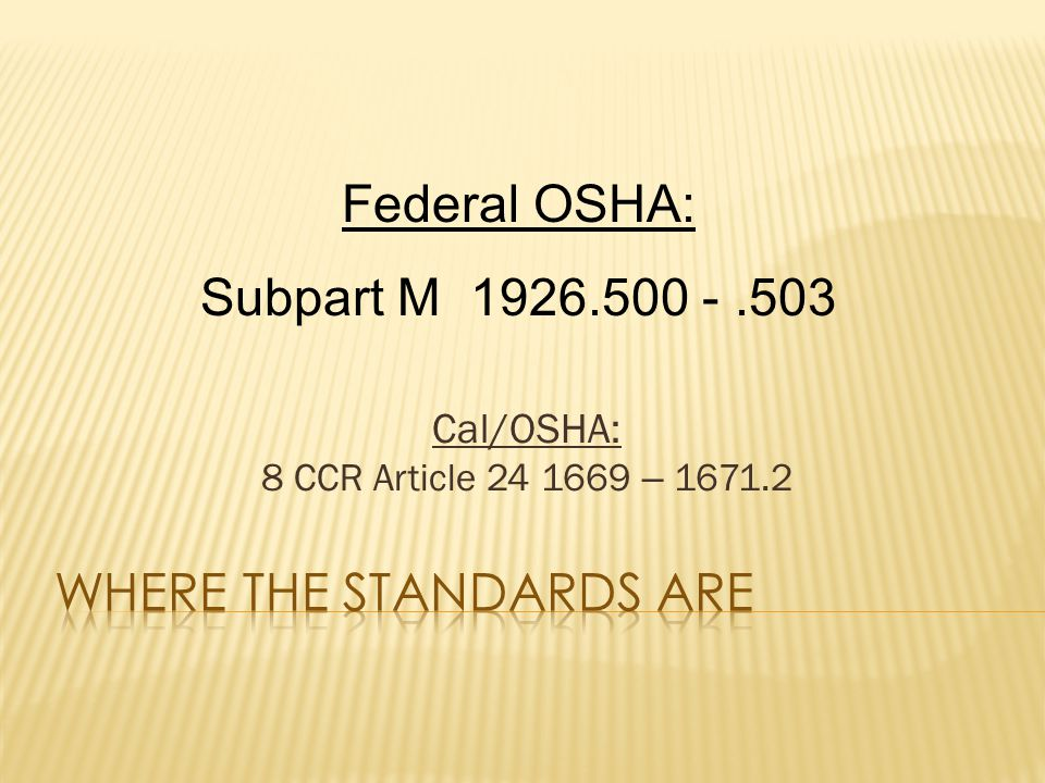 Cal/OSHA: 8 CCR Article 24 1669 – 1671.2 Federal OSHA: Subpart M 1926.500 -.503