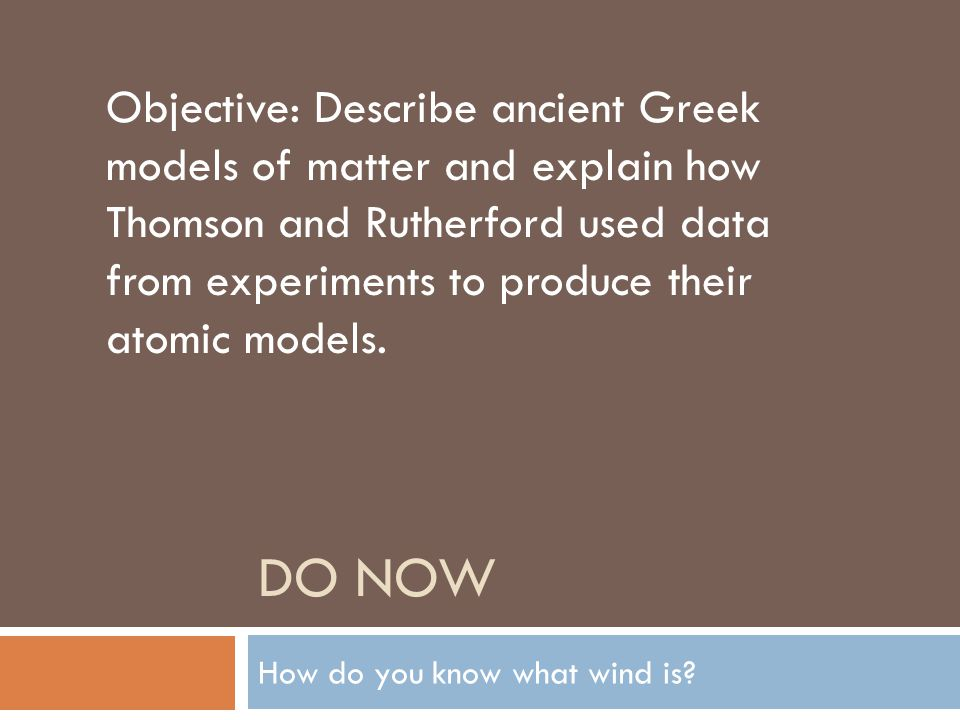 DO NOW How do you know what wind is? Objective: Describe ancient Greek models of matter and explain how Thomson and Rutherford used data from experime