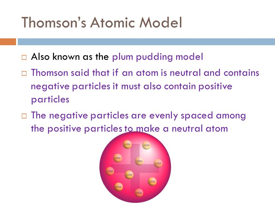 Thomson's Atomic Model  Also known as the plum pudding model  Thomson said that if an atom is neutral and contains negative particles it must also c