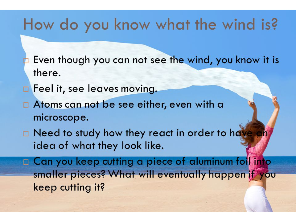 How do you know what the wind is?  Even though you can not see the wind, you know it is there.  Feel it, see leaves moving.  Atoms can not be see e