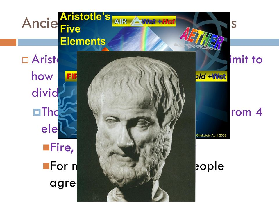 Ancient Greek Models of Atoms  Aristotle- did not think there was a limit to how many times an object could be divided.  Thought all substances were