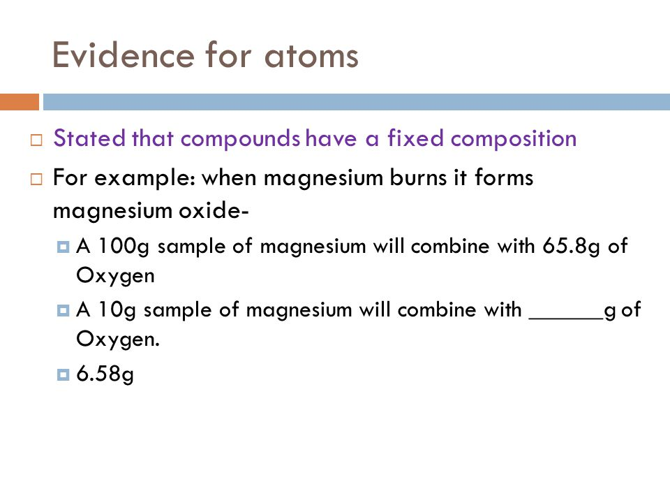 Evidence for atoms  Stated that compounds have a fixed composition  For example: when magnesium burns it forms magnesium oxide-  A 100g sample of m