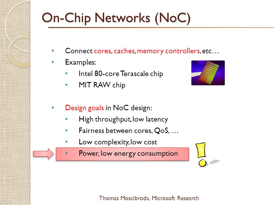 $ Thomas Moscibroda, Microsoft Research Connect cores, caches, memory controllers, etc… Examples: Intel 80-core Terascale chip MIT RAW chip Design goa