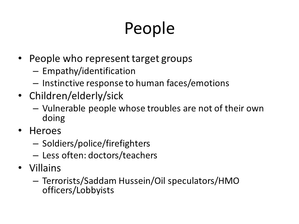 People People who represent target groups – Empathy/identification – Instinctive response to human faces/emotions Children/elderly/sick – Vulnerable people whose troubles are not of their own doing Heroes – Soldiers/police/firefighters – Less often: doctors/teachers Villains – Terrorists/Saddam Hussein/Oil speculators/HMO officers/Lobbyists