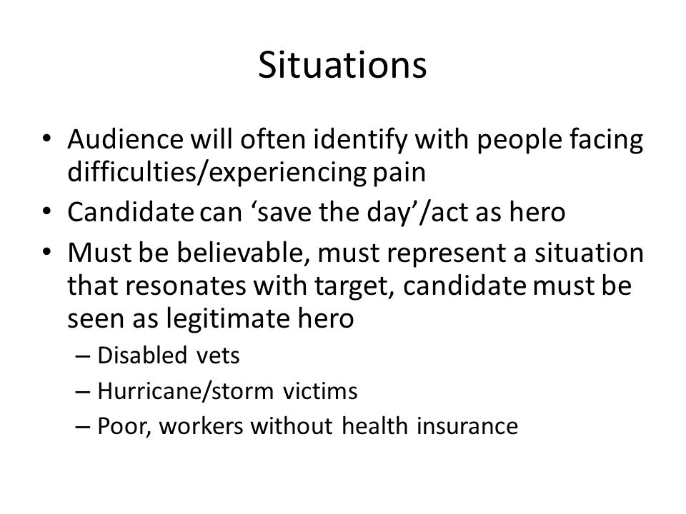 Situations Audience will often identify with people facing difficulties/experiencing pain Candidate can 'save the day'/act as hero Must be believable, must represent a situation that resonates with target, candidate must be seen as legitimate hero – Disabled vets – Hurricane/storm victims – Poor, workers without health insurance
