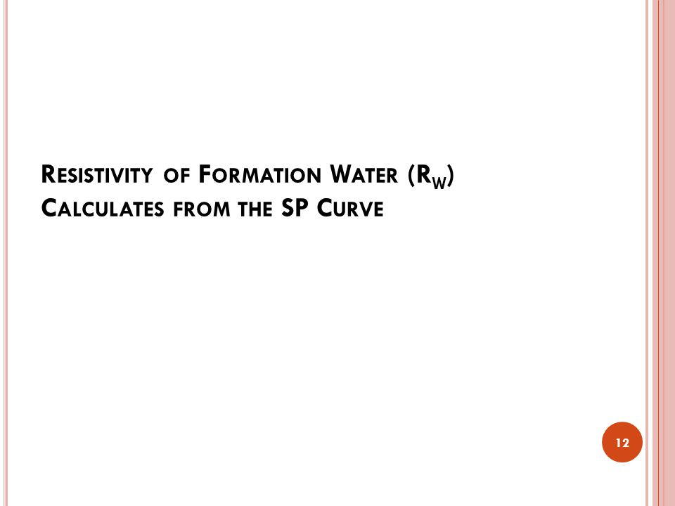 R ESISTIVITY OF F ORMATION W ATER (R W ) C ALCULATES FROM THE SP C URVE 12