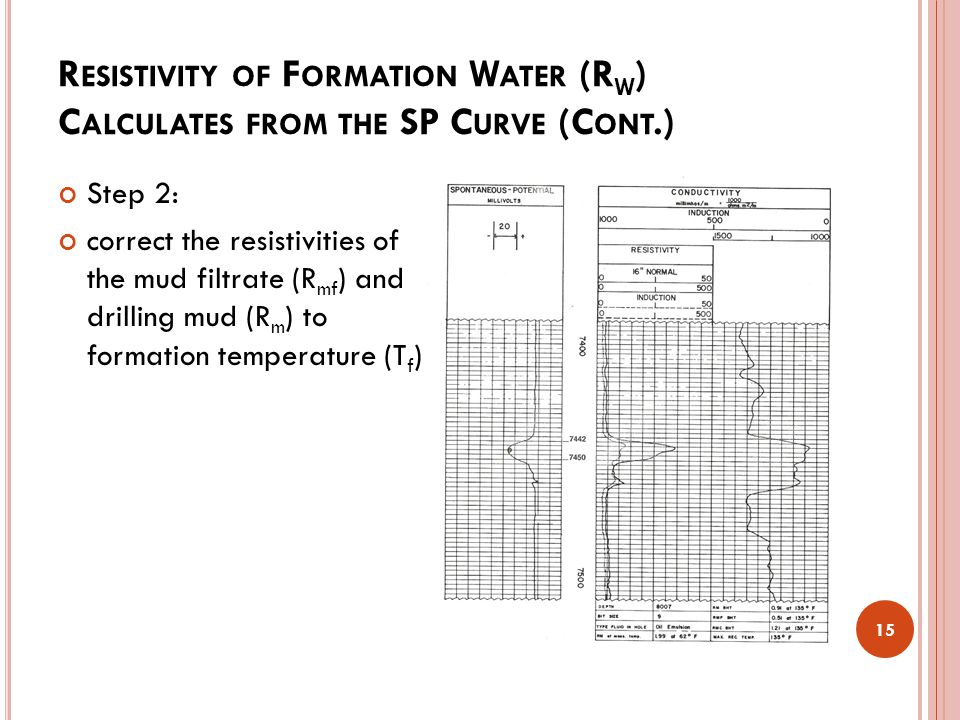R ESISTIVITY OF F ORMATION W ATER (R W ) C ALCULATES FROM THE SP C URVE (C ONT.) 15 Step 2: correct the resistivities of the mud filtrate (R mf ) and drilling mud (R m ) to formation temperature (T f )