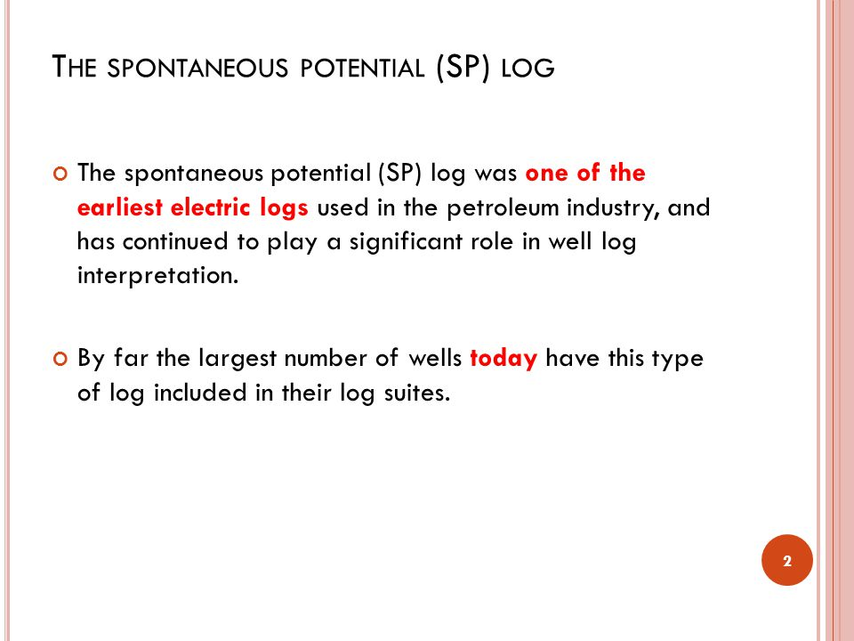 T HE SPONTANEOUS POTENTIAL (SP) LOG The spontaneous potential (SP) log was one of the earliest electric logs used in the petroleum industry, and has continued to play a significant role in well log interpretation.
