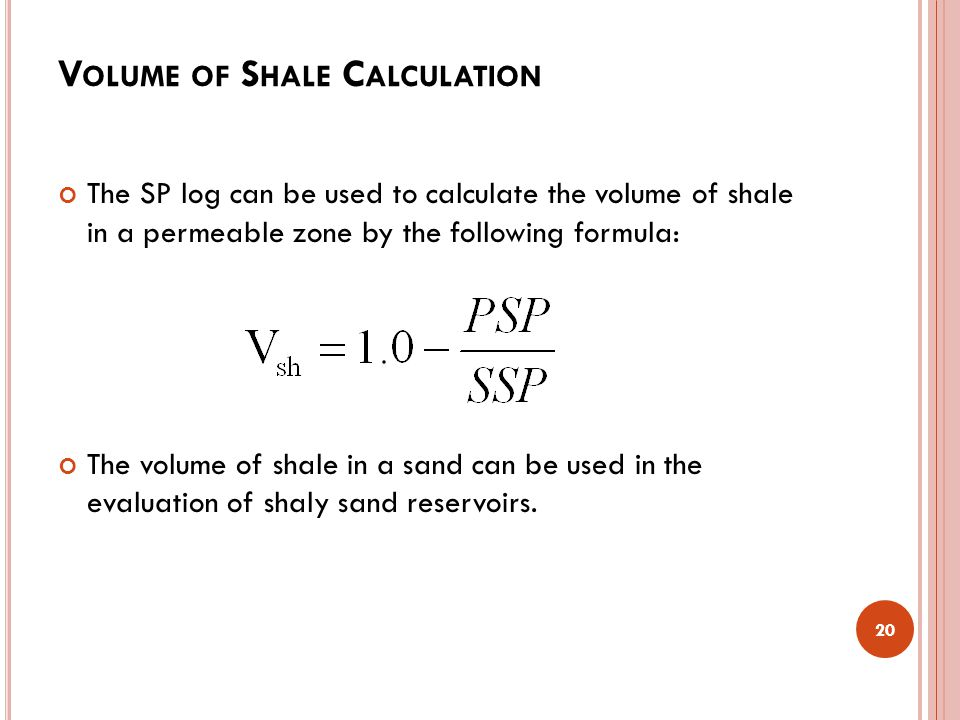 V OLUME OF S HALE C ALCULATION The SP log can be used to calculate the volume of shale in a permeable zone by the following formula: The volume of shale in a sand can be used in the evaluation of shaly sand reservoirs.