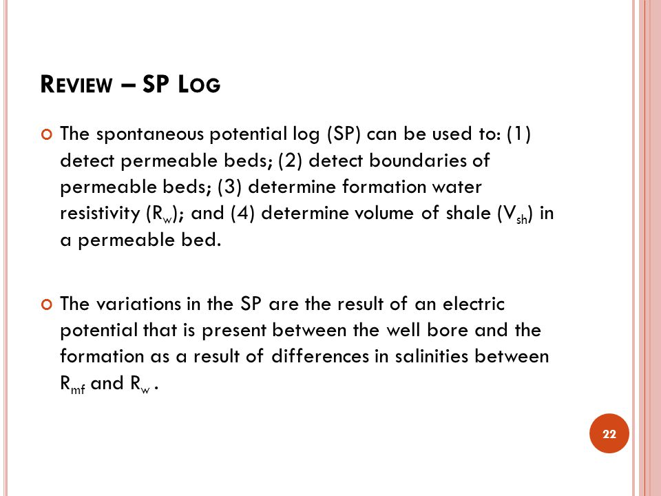 R EVIEW – SP L OG The spontaneous potential log (SP) can be used to: (1) detect permeable beds; (2) detect boundaries of permeable beds; (3) determine formation water resistivity (R w ); and (4) determine volume of shale (V sh ) in a permeable bed.