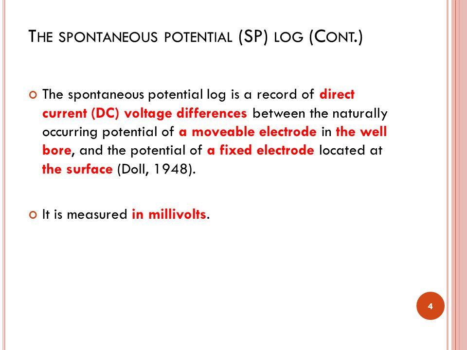 T HE SPONTANEOUS POTENTIAL (SP) LOG (C ONT.) The spontaneous potential log is a record of direct current (DC) voltage differences between the naturally occurring potential of a moveable electrode in the well bore, and the potential of a fixed electrode located at the surface (Doll, 1948).