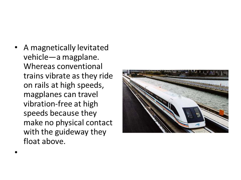 A magnetically levitated vehicle—a magplane. Whereas conventional trains vibrate as they ride on rails at high speeds, magplanes can travel vibration-