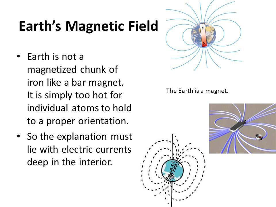 Earth's Magnetic Field Earth is not a magnetized chunk of iron like a bar magnet. It is simply too hot for individual atoms to hold to a proper orient