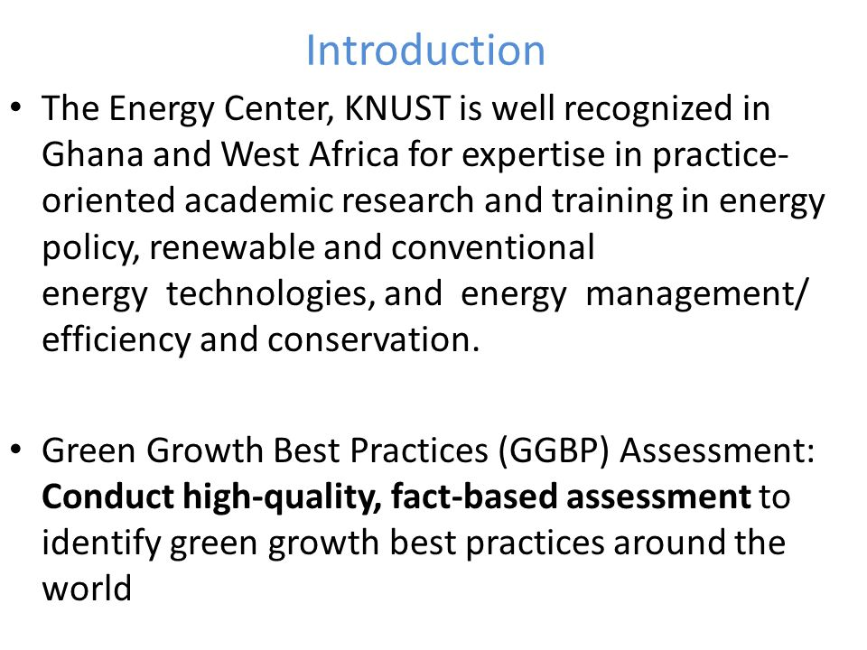 Introduction The Energy Center, KNUST is well recognized in Ghana and West Africa for expertise in practice- oriented academic research and training in energy policy, renewable and conventional energy technologies, and energy management/ efficiency and conservation.
