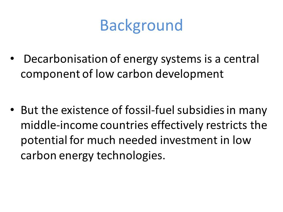 Background Decarbonisation of energy systems is a central component of low carbon development But the existence of fossil-fuel subsidies in many middle-income countries effectively restricts the potential for much needed investment in low carbon energy technologies.