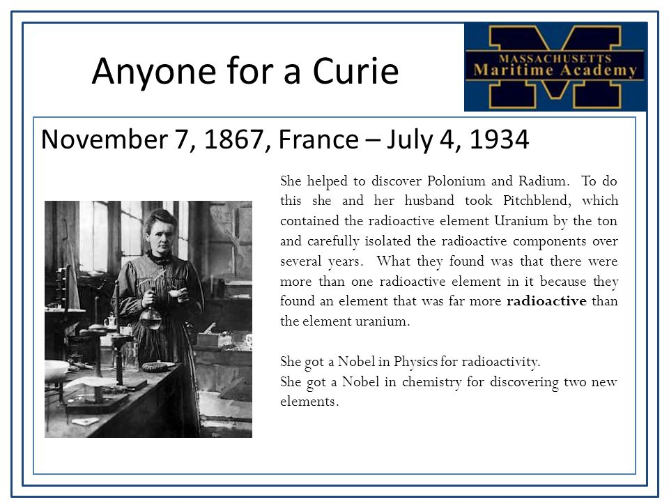 Anyone for a Curie November 7, 1867, France – July 4, 1934 She helped to discover Polonium and Radium. To do this she and her husband took Pitchblend,