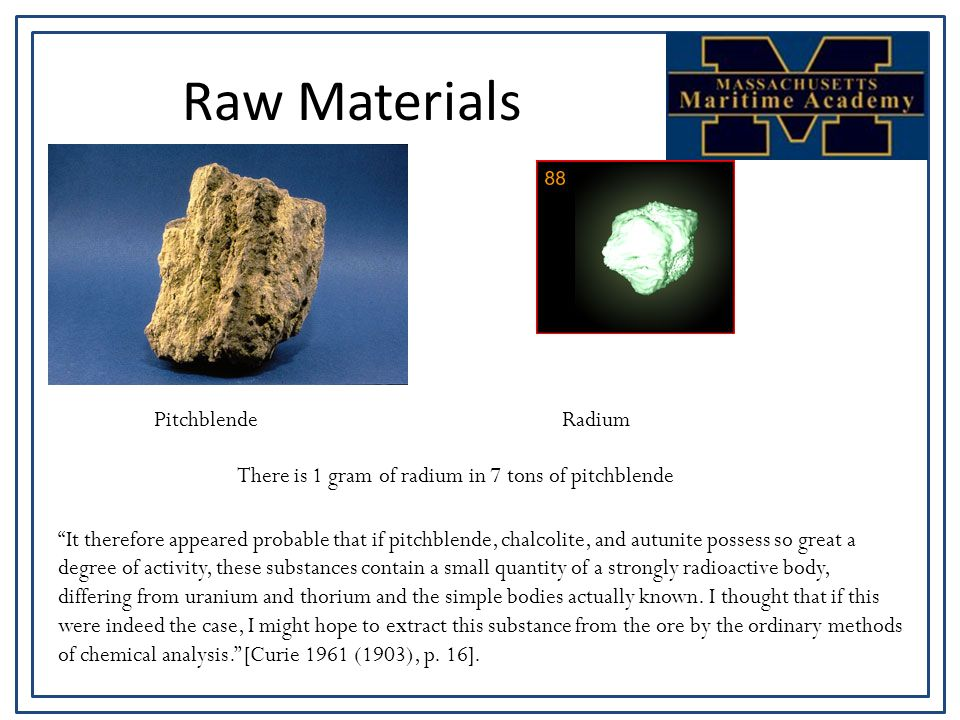 Raw Materials PitchblendeRadium There is 1 gram of radium in 7 tons of pitchblende It therefore appeared probable that if pitchblende, chalcolite, and autunite possess so great a degree of activity, these substances contain a small quantity of a strongly radioactive body, differing from uranium and thorium and the simple bodies actually known.