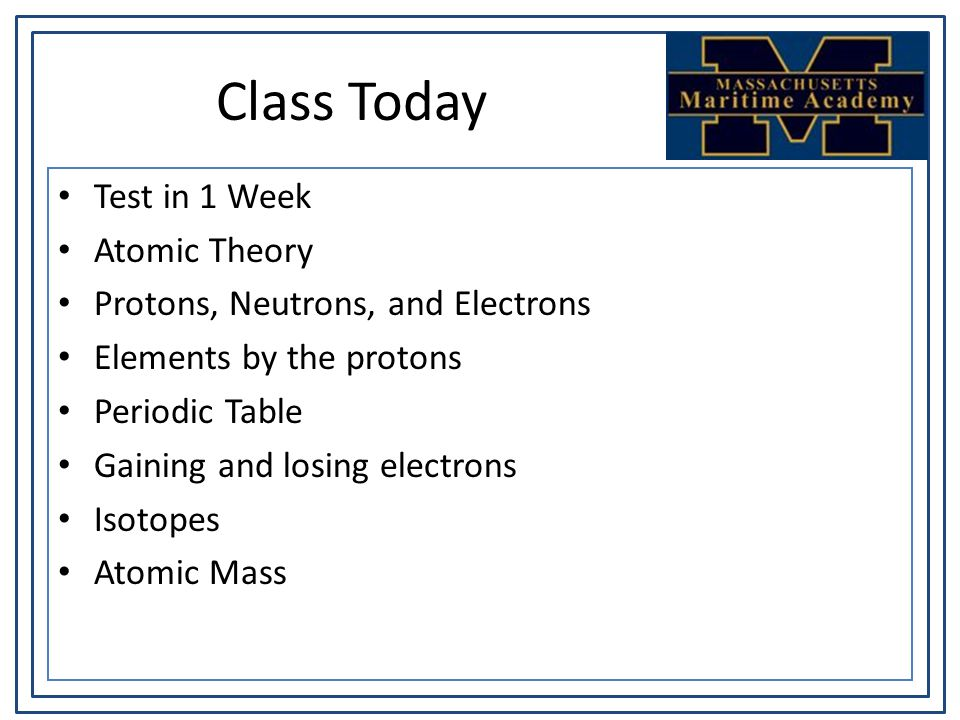 Class Today Test in 1 Week Atomic Theory Protons, Neutrons, and Electrons Elements by the protons Periodic Table Gaining and losing electrons Isotopes