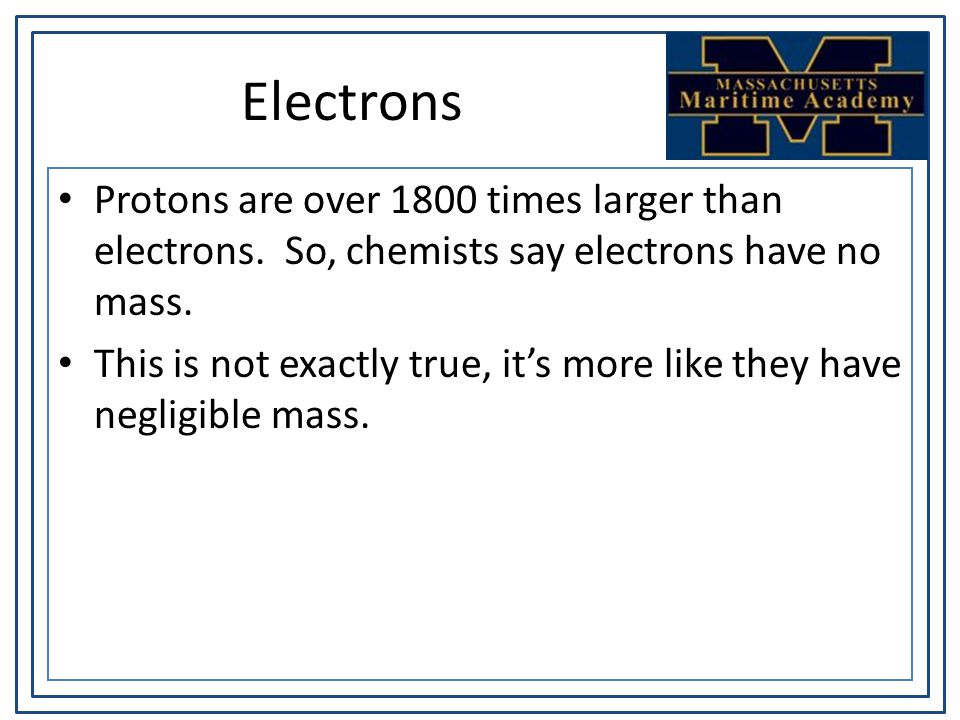 Electrons Protons are over 1800 times larger than electrons. So, chemists say electrons have no mass. This is not exactly true, it's more like they ha