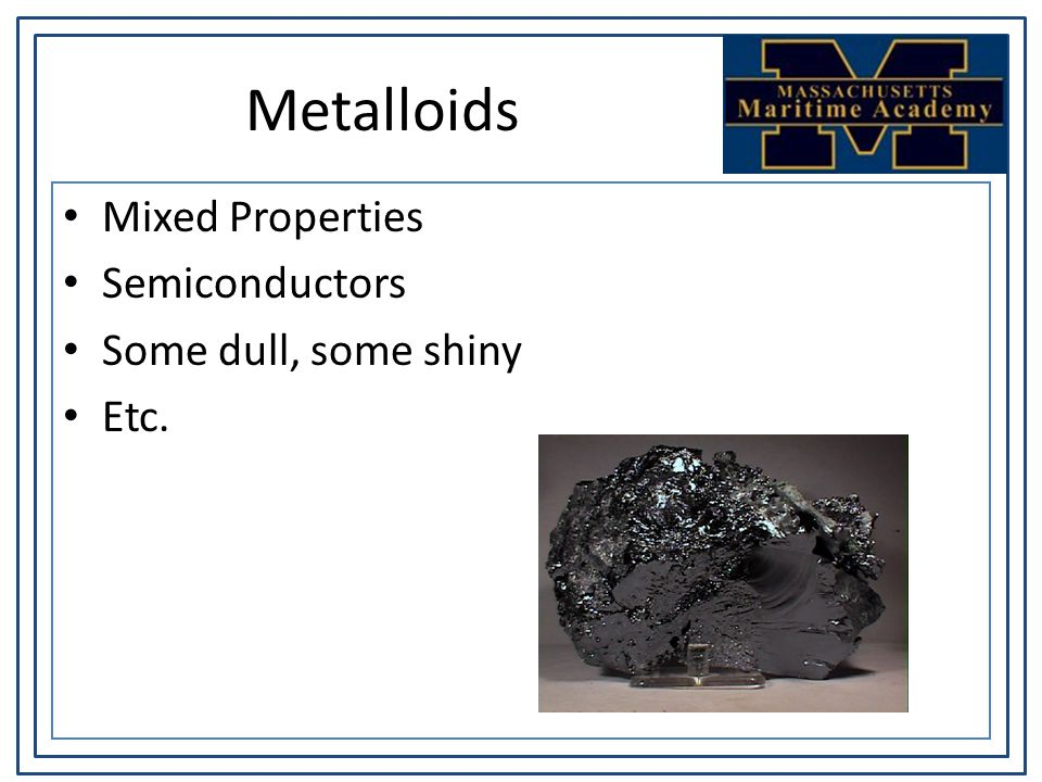 Metalloids Mixed Properties Semiconductors Some dull, some shiny Etc.
