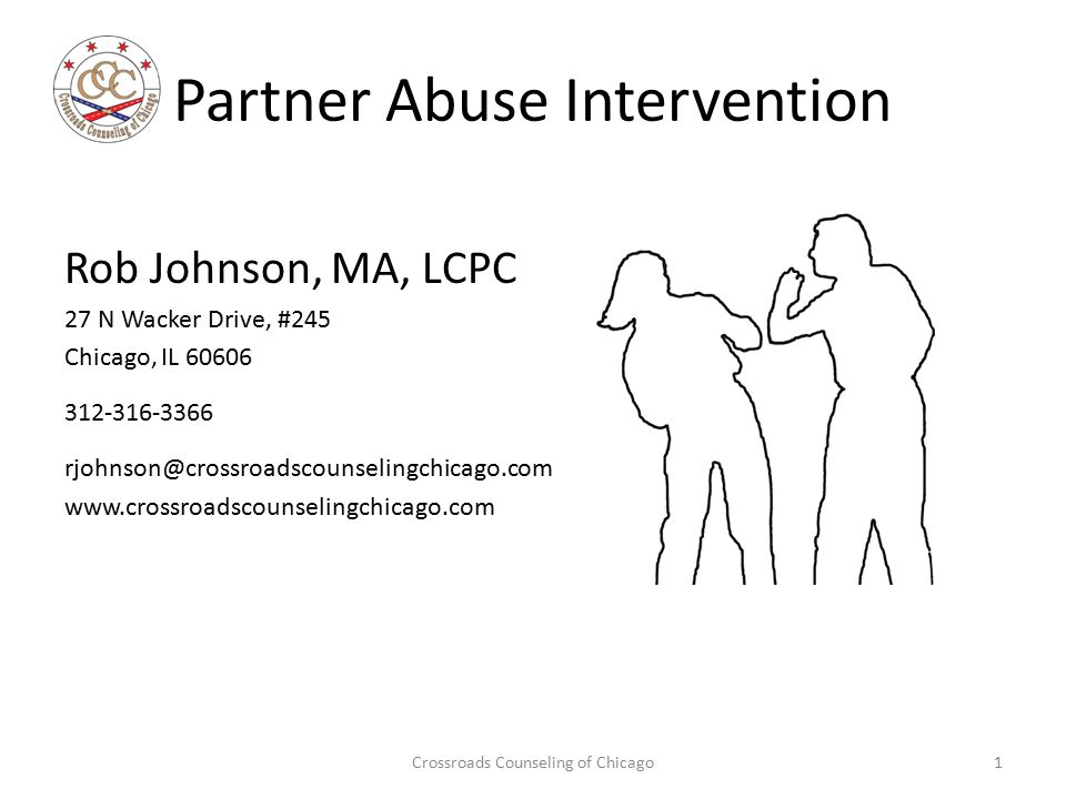 Partner Abuse Intervention Rob Johnson, MA, LCPC 27 N Wacker Drive, #245 Chicago, IL 60606 312-316-3366 rjohnson@crossroadscounselingchicago.com www.c