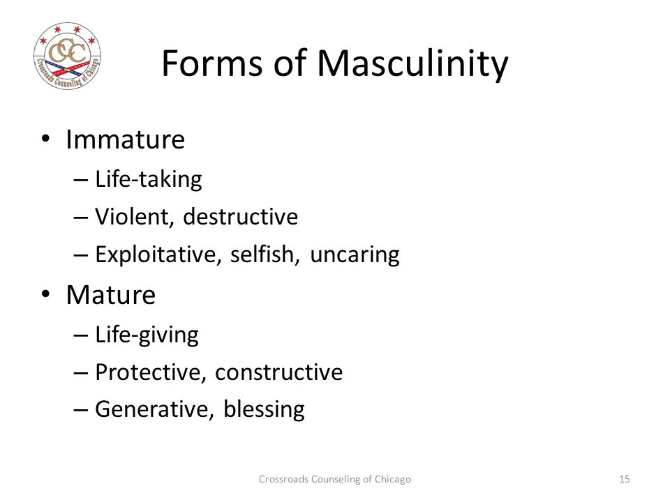Forms of Masculinity Immature – Life-taking – Violent, destructive – Exploitative, selfish, uncaring Mature – Life-giving – Protective, constructive –