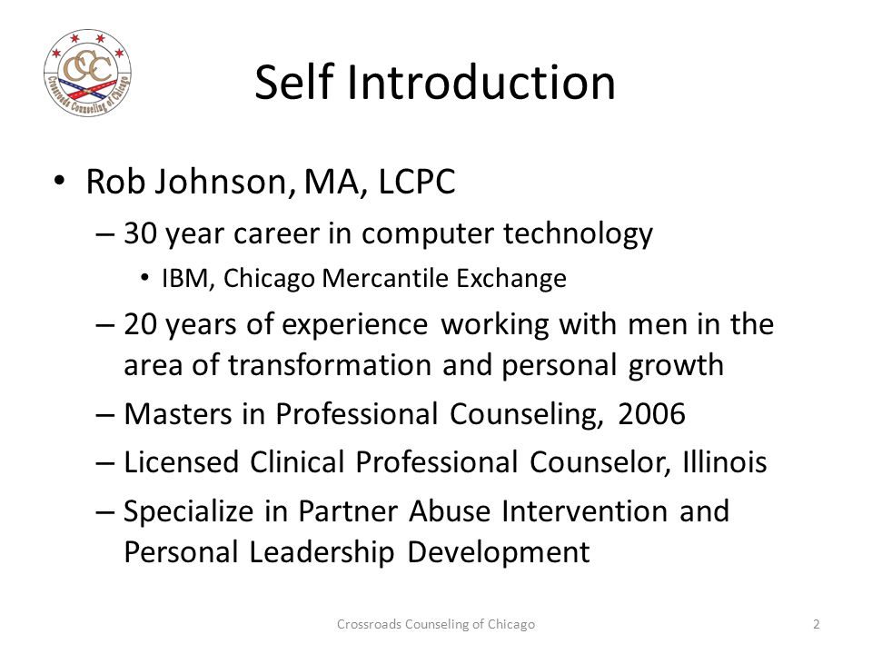 Self Introduction Rob Johnson, MA, LCPC – 30 year career in computer technology IBM, Chicago Mercantile Exchange – 20 years of experience working with