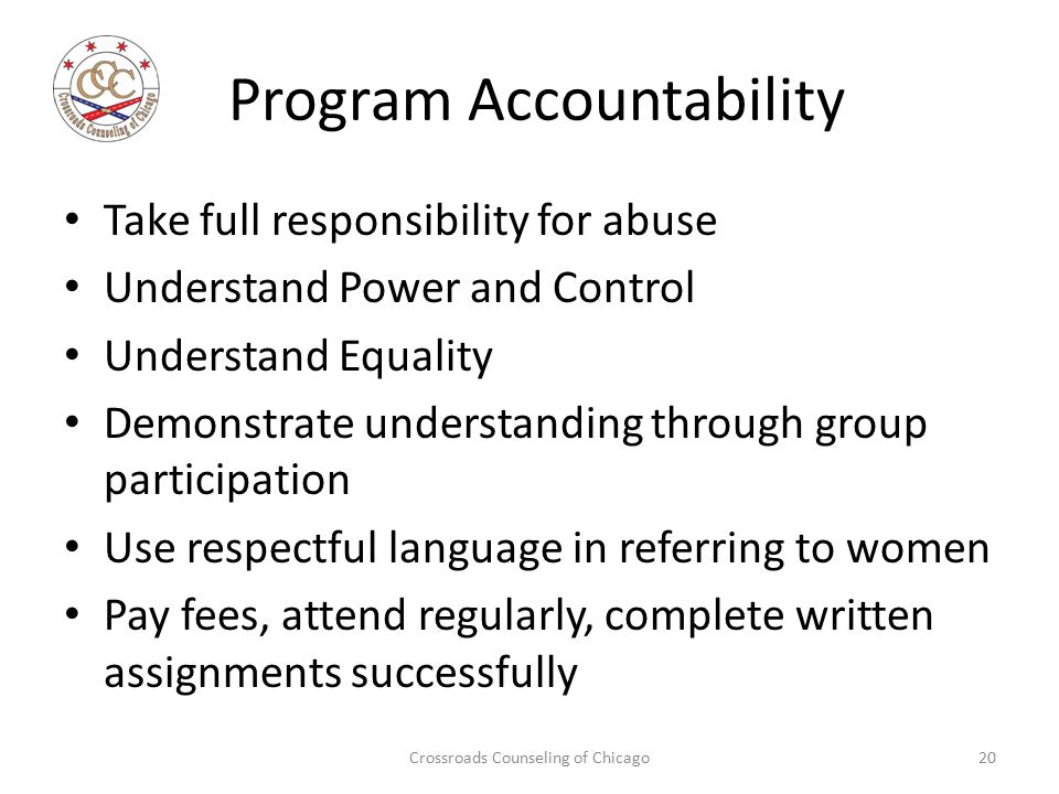 Program Accountability Take full responsibility for abuse Understand Power and Control Understand Equality Demonstrate understanding through group participation Use respectful language in referring to women Pay fees, attend regularly, complete written assignments successfully Crossroads Counseling of Chicago20