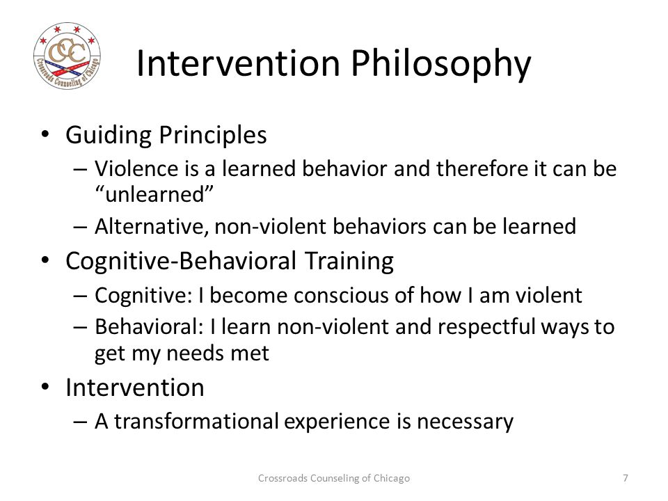 Intervention Philosophy Guiding Principles – Violence is a learned behavior and therefore it can be unlearned – Alternative, non-violent behaviors can be learned Cognitive-Behavioral Training – Cognitive: I become conscious of how I am violent – Behavioral: I learn non-violent and respectful ways to get my needs met Intervention – A transformational experience is necessary Crossroads Counseling of Chicago7